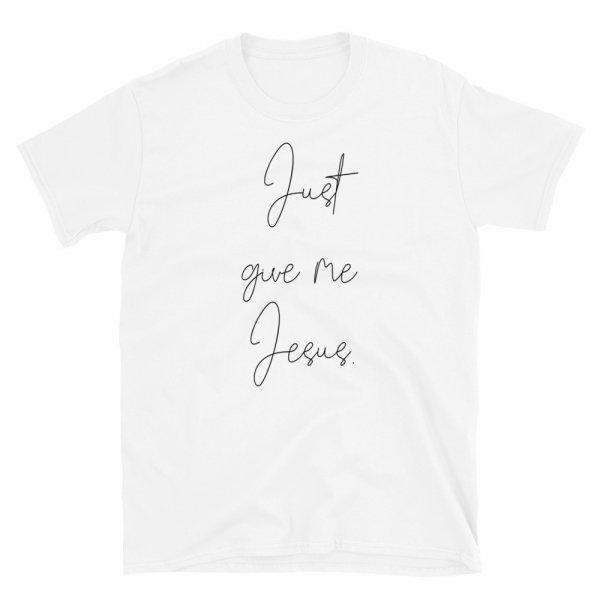 Jesus Give Me Jesus - Christian Apparel - Jesus Shirt